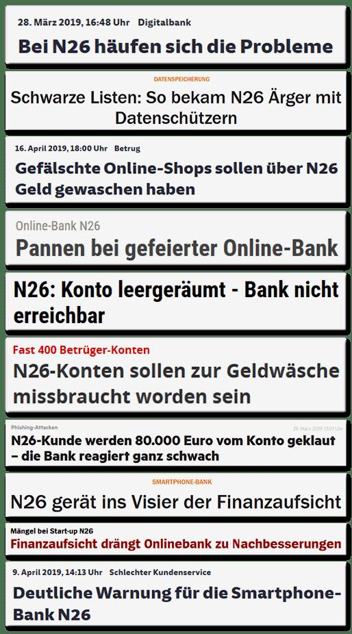 Schlagzeilen verschiedener Medien: Bei N26 häufen sich die Probleme, Schwarze Listen: So bekam N26 Ärger mit Datenschützern, Gefäschte Online-Shops sollen über N26 Geld gewaschen haben, Pannen bei gefeierter Online-Bank, N26: Konto leergeräumt - Bank nicht erreichbar, N26-Konten sollen zur Geldwäsche missbraucht worden sein, N26-Kunde werden 80.000 Euro vom Konto geklaut - die bank reagiert ganz schwach, N26 gerät ins Visier der Finanzaufsicht, Finanzaufsicht drängt Onlinebank zu Nachbesserungen, Deutliche Warnung für die Smartphone-Bank N26