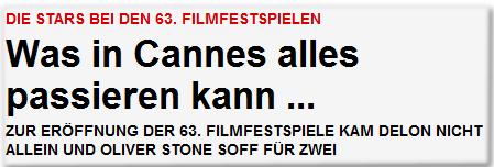 DIE STARS BEI DEN 63. FILMFESTSPIELEN Was in Cannes alles passieren kann ... ZUR ERÖFFNUNG DER 63. FILMFESTSPIELE KAM DELON NICHT ALLEIN UND OLIVER STONE SOFF FÜR ZWEI