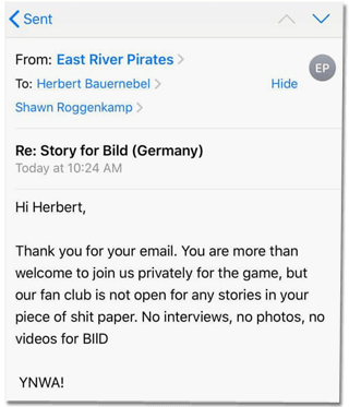 Screenshot einer Mail der East River Pirates an Bild-Autor Bauernebel - Hi Herbert, Thank you for your email. You are more than welcome to join us privately for the game, but our fan club is not open for any stories in your piece of shit paper. No interviews, no photos, no videos for Bild - YNWA