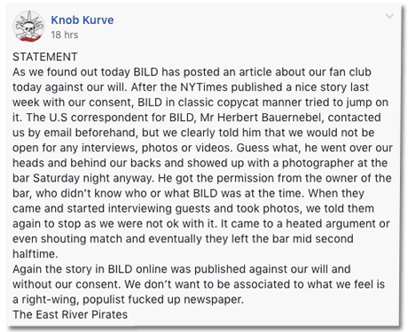 Screenshot eines Facbook Posts der East River PiratesBild.de - STATEMENT As we found out today BILD has posted an article about our fan club today against our will. After the NYTimes published a nice story last week with our consent, BILD in classic copycat manner tried to jump on it. The U.S correspondent for BILD, Mr Herbert Bauernebel, contacted us by email beforehand, but we clearly told him that we would not be open for any interviews, photos or videos. Guess what, he went over our heads and behind our backs and showed up with a photographer at the bar Saturday night anyway. He got the permission from the owner of the bar, who didn't know who or what BILD was at the time. When they came and started interviewing guests and took photos, we told them again to stop as we were not ok with it. It came to a heated argument or even shouting match and eventually they left the bar mid second halftime. Again the story in BILD online was published against our will and without our consent. We don't want to be associated to what we feel is a right-wing, populist fucked up newspaper. The East River Pirates