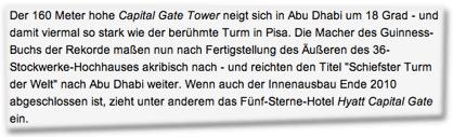 """Der 160 Meter hohe Capital Gate Tower neigt sich in Abu Dhabi um 18 Grad - und damit viermal so stark wie der berühmte Turm in Pisa. Die Macher des Guinness-Buchs der Rekorde maßen nun nach Fertigstellung des Äußeren des 36-Stockwerke-Hochhauses akribisch nach - und reichten den Titel """"Schiefster Turm der Welt"""" nach Abu Dhabi weiter. Wenn auch der Innenausbau Ende 2010 abgeschlossen ist, zieht unter anderem das Fünf-Sterne-Hotel Hyatt Capital Gate ein"""