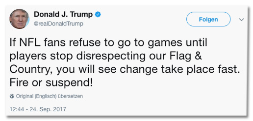 Screenshot eines Tweets von Donald Trump - If NFL fans refuse to go to games until players stop disrespecting our Flag and Country, you will see change take place fast. Fire or suspend!