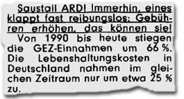Immerhin, eines klappt fast reibungslos: Gebühren erhöhen, das können sie! Von 1990 bis heute stiegen die GEZ-Einnahmen um 66 %. Die Lebenshaltungskosten in Deutschland nahmen im gleichen Zeitraum nur um etwa 25 % zu.