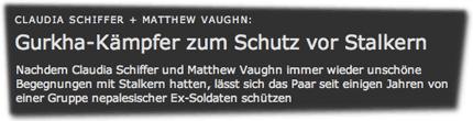 Claudia Schiffer + Matthew Vaughn: Gurkha-Kämpfer zum Schutz vor Stalkern. Nachdem Claudia Schiffer und Matthew Vaughn immer wieder unschöne Begegnungen mit Stalkern hatten, lässt sich das Paar seit einigen Jahren von einer Gruppe nepalesischer Ex-Soldaten schützen