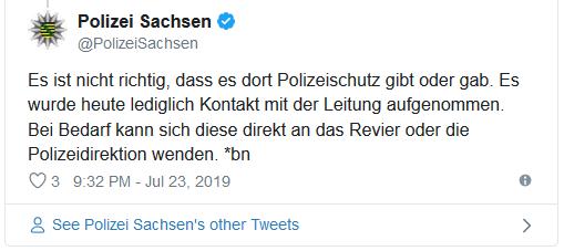 """Tweet der Polizei Sachsen: """"Es ist nicht richtig, dass es dort Polizeischutz gibt oder gab. Es wurde heute lediglich Kontakt mit der Leitung aufgenommen. Bei Bedarf kann sich diese direkt an das Revier oder die Polizeidirektion wenden."""""""