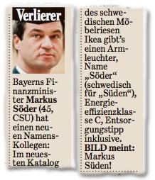 Verlierer: Bayerns Finanzminister Markus Söder (45, CSU) hat einen neuen Namens-Kollegen: Im neuesten Katalog des schwedischen Möbelriesen Ikea gibts einen Armleuchter, Name Söder (schwedisch für Süden), Energieeffizienzklasse C, Entsorgungstipp inklusive. BILD meint: Markus Süden!