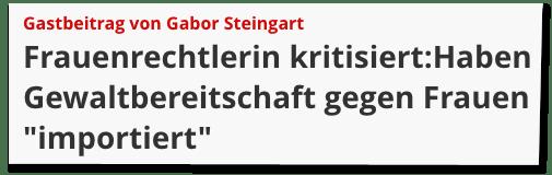 Screenshot Focus Online - Gastbeitrag von Gabor Steingart - Frauenrechtlerin kritisiert: Haben Gewaltbereitschaft gegen Frauen importiert