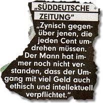"""Süddeutsche Zeitung: """"Zynisch gegenüber jenen, die jeden Cent umdrehen müssen. Der Mann hat immer noch nicht verstanden, dass der Umgang mit viel Geld auch ethisch und intellektuell verpflichtet."""""""