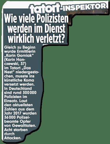 Ausriss Bild-Zeitung - Gleich zu Beginn wurde Ermittlerin Karin Gorniak (Karin Hanczewski, 37) niedergestochen, musste ins künstliche Koma versetzt werden. In Deutschland sind rund 300.000 Polizisten im Einsatz. Laut den aktuellsten Zahlen aus dem Jahr 2017 wurde 36.000 Polizeibeamte Opfer einer Gewalttat. Acht starben durch Attacken.