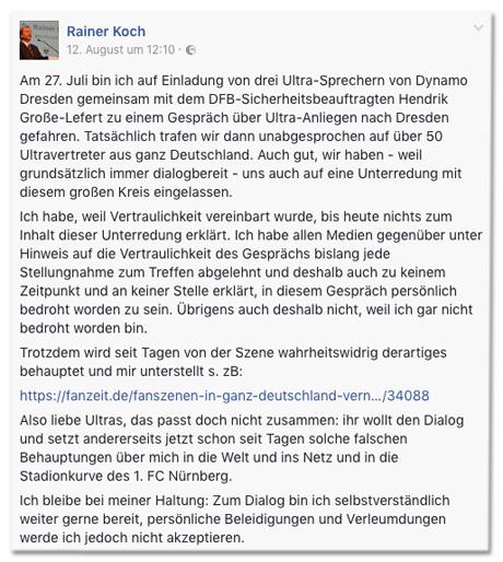 Screenshot Facebook-Post von Rainer Koch - Am 27. Juli bin ich auf Einladung von drei Ultra-Sprechern von Dynamo Dresden gemeinsam mit dem DFB-Sicherheitsbeauftragten Hendrik Große-Lefert zu einem Gespräch über Ultra-Anliegen nach Dresden gefahren. Tatsächlich trafen wir dann unabgesprochen auf über 50 Ultravertreter aus ganz Deutschland. Auch gut, wir haben - weil grundsätzlich immer dialogbereit - uns auch auf eine Unterredung mit diesem großen Kreis eingelassen. Ich habe, weil Vertraulichkeit vereinbart wurde, bis heute nichts zum Inhalt dieser Unterredung erklärt. Ich habe allen Medien gegenüber unter Hinweis auf die Vertraulichkeit des Gesprächs bislang jede Stellungnahme zum Treffen abgelehnt und deshalb auch zu keinem Zeitpunkt und an keiner Stelle erklärt, in diesem Gespräch persönlich bedroht worden zu sein. Übrigens auch deshalb nicht, weil ich gar nicht bedroht worden bin. Trotzdem wird seit Tagen von der Szene wahrheitswidrig derartiges behauptet und mir unterstellt. Also liebe Ultras, das passt doch nicht zusammen: ihr wollt den Dialog und setzt andererseits jetzt schon seit Tagen solche falschen Behauptungen über mich in die Welt und ins Netz und in die Stadionkurve des 1. FC Nürnberg. Ich bleibe bei meiner Haltung: Zum Dialog bin ich selbstverständlich weiter gerne bereit, persönliche Beleidigungen und Verleumdungen werde ich jedoch nicht akzeptieren.