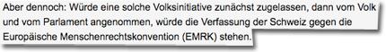 Aber dennoch: Würde eine solche Volksinitiative zunächst zugelassen, dann vom Volk und vom Parlament angenommen, würde die Verfassung der Schweiz gegen die Europäische Menschenrechtskonvention (EMRK) stehen.