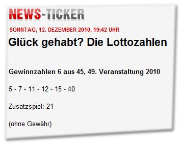 Glück gehabt? Die Lottozahlen Gewinnzahlen 6 aus 45, 49. Veranstaltung 2010  5 - 7 - 11 - 12 - 15 - 40  Zusatzspiel: 21  (ohne Gewähr)