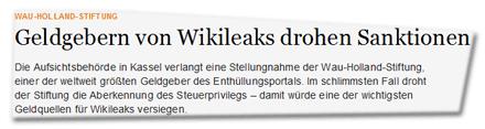Geldgebern von Wikileaks drohen Sanktionen  Die Aufsichtsbehörde in Kassel verlangt eine Stellungnahme der Wau-Holland-Stiftung, einer der weltweit größten Geldgeber des Enthüllungsportals. Im schlimmsten Fall droht der Stiftung die Aberkennung des Steuerprivilegs – damit würde eine der wichtigsten Geldquellen für Wikileaks versiegen.