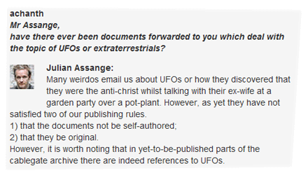 achanth: Mr Assange, have there ever been documents forwarded to you which deal with the topic of UFOs or extraterrestrials? Julian Assange: Many weirdos email us about UFOs or how they discovered that they were the anti-christ whilst talking with their ex-wife at a garden party over a pot-plant. However, as yet they have not satisfied two of our publishing rules. 1) that the documents not be self-authored; 2) that they be original. However, it is worth noting that in yet-to-be-published parts of the cablegate archive there are indeed references to UFOs.