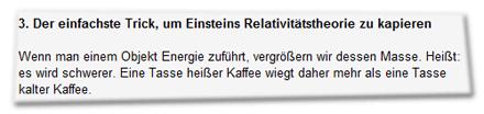 3. Der einfachste Trick, um Einsteins Relativitätstheorie zu kapieren  Wenn man einem Objekt Energie zuführt, vergrößern wir dessen Masse. Heißt: es wird schwerer. Eine Tasse heißer Kaffee wiegt daher mehr als eine Tasse kalter Kaffee.