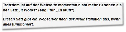 """Trotzdem ist auf der Webseite momentan nicht mehr zu sehen als der Satz """"It Works"""" (engl. für """"Es läuft"""").  Diesen Satz gibt ein Webserver nach der Neuinstallation aus, wenn alles funktioniert."""