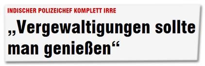 """INDISCHER POLIZEICHEF KOMPLETT IRRE - """"Vergewaltigungen sollte man genießen"""""""