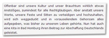 Offenbar sind unsere Kultur und unser Brauchtum wirklich etwas Anstößiges, zumindest für alle Rechtgläubigen. Aber anstatt unsere Werte, unsere Feste und Sitten zu verteidigen und hochzuhalten, wird sich weggeduckt und in vorauseilendem Gehorsam alles aufgegeben, was bisher zu unserem Leben gehörte. Nun hat auch eine Kita in Bad Homburg ihren Beitrag zur Abschaffung Deutschlands geleistet.
