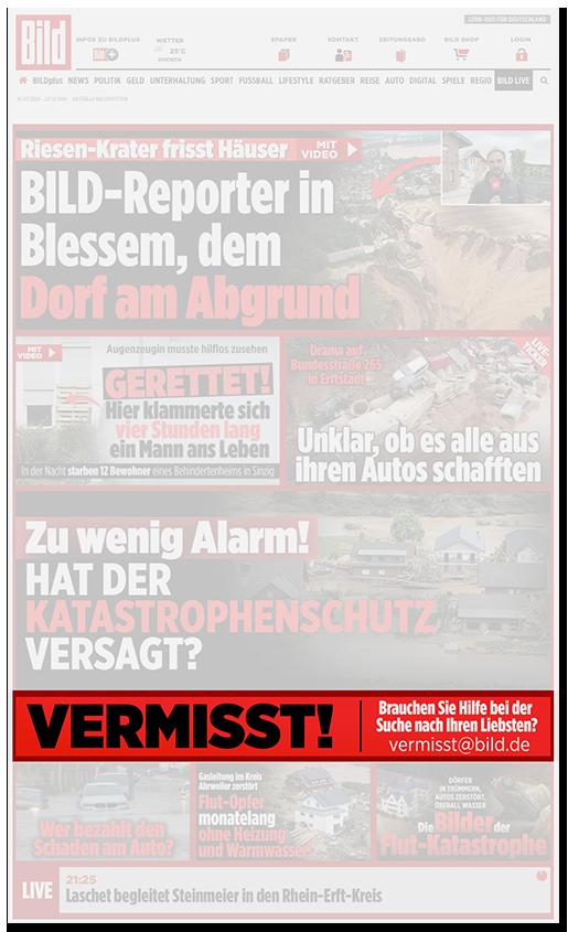 """Screenshot von der BILD.de-Startseite: Zahlreiche Schlagzeilen zum Hochwasser, etwa """"Riesen-Krater frisst Häuser - Mit Video - BILD-Reporter in Blessem, dem Dorf am Abgrund"""", """"GERETTET! - Hier klammerte sich vier Stunden lang ein Mann ans Leben"""", """"Unklar ob es alle aus ihren Autos schafften"""", """"Zu wenig Alarm! - Hat der Katastrophenschutz versagt?"""" Und dann die Schlagzeile: """"VERMISST! Brauchen Sie Hilfe bei der Suche nach Ihren Liebsten? vermisst@bid.de"""""""