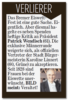 Ausriss der Bild-Zeitung: VERLIERER - Das Bremer Eiswett-Fest ist eine gute Sache. Eigentlich. Aber diesmal hagelte es neben Spenden heftige Kritik an Präsident Patrick Wendisch (61). Die exklusive Männerrunde weigerte sich, als offiziellen Vertreter der Stadt Bürgermeisterin Karoline Linnert (60, Grüne) zu akzeptieren. Seit 1828 sind Frauen bei der Eiswette unerwünscht. BILD meint: Veraltet!