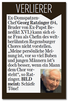 Ausriss der Bild-Zeitung: VERLIERER - Ex-Domspatzen-Chef Georg Ratzinger (94, Bruder von Ex-Papst Benedikt XVI.) kann sich eine Frau als Chefin des weltberühmten Regensburger Chores nicht vorstellen. Meine persönliche Meinung ist, vor so vielen Buben und jungen Männern ist es doch besser, wenn ein Mann dem Chor vorsteht, so Ratzinger. BILD meint: Schiefe Töne!