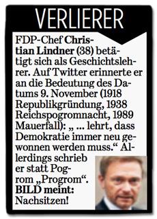 Ausriss Bild-Zeitung - Verlierer des Tages - FDP-Chef Christian Lindner (38) betätigt sich als Geschichtslehrer. Auf Twitter erinnerte er an die Bedeutung des Datums 9. November (1918 Republikgründung, 1938 Reichspogromnacht, 1989 Mauerfall): lehrt, dass Demokratie immer neu gewonnen werden muss. Allerdings schrieb er statt Pogrom Progrom. BILD meint: Nachsitzen!