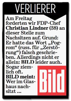 Ausriss Bild-Zeitung - Verlierer des Tages - Am Freitag forderten wir FDP-Chef Christian Lindner (38) an dieser Stelle zum Nachsitzen auf. Grund: Er hatte das Wort Pogrom (russisch für Zerstörung) falsch geschrieben. Allerdings nicht er allein: Bild leider auch. Sogar ziemlich oft. Bild meint: Wer im Glashaus nachsitzt