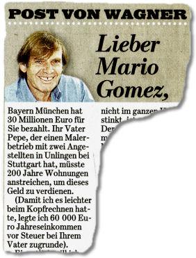Lieber Mario Gomez, Bayern München hat 30 Millionen Euro für Sie bezahlt. Ihr Vater Pepe, der einen Malerbetrieb mit zwei Angestellten in Unlingen bei Stuttgart hat, müsste 200 Jahre Wohnungen anstreichen, um dieses Geld zu verdienen. (Damit ich es leichter beim Kopfrechnen hatte, legte ich 60 000 Euro Jahreseinkommen vor Steuer bei Ihrem Vater zugrunde).