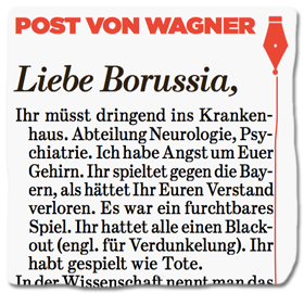 Ausriss Bild-Zeitung - Post von Wagner - Liebe Borussia, Ihr müsst dringend ins Krankenhaus. Abteilung Neurologie, Psychiatrie. Ich habe Angst um Euer Gehirn. Ihr spieltet gegen die Bayern, als hättet Ihr Euren Verstand verloren. Es war ein furchtbares Spiel. Ihr hattet alle einen Black-out (engl. für Verdunkelung). Ihr habt gespielt wie Tote.