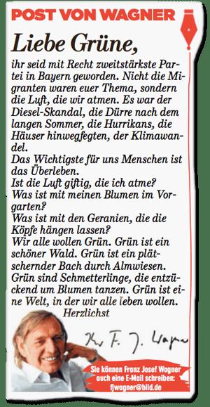 Ausriss Bild-Zeitung - Post von Wagner - Liebe Grüne, Ihr seid mit Recht zweitstärkste Partei in Bayern geworden. Nicht die Migranten waren Euer Thema, sondern die Luft, die wir atmen. Es war der Diesel-Skandal, die Dürre nach dem langen Sommer, die Hurrikans, die Häuser hinwegfegten, der Klimawandel. Das Wichtigste für uns Menschen ist das Überleben. Ist die Luft giftig, die ich atme? Was ist mit meinen Blumen im Vorgarten? Was ist mit den Geranien, die die Köpfe hängen lassen? Wir alle wollen Grün. Grün ist ein schöner Wald. Grün ist ein plätschernder Bach durch Almwiesen. Grün sind Schmetterlinge, die entzückend um Blumen tanzen. Grün ist eine Welt, in der wir alle leben wollen. Herzlichst, Ihr F.J. Wagner