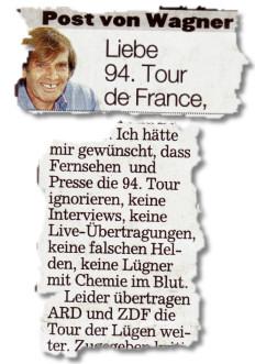 Liebe 94. Tour de France, (...) Ich hätte mir gewünscht, dass Fernsehen und Presse die 94. Tour ignorieren, keine Interviews, keine Live-Übertragungen, keine falschen Helden, keine Lügner mit Chemie im Blut. (...) Leider übertragen ARD und ZDF die Tour der Lügen weiter.