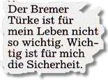 Der Bremer Türke ist für mein Leben nicht so wichtig. Wichtig ist für mich die Sicherheit.