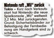 Nintendo ruft Wii zurück. Tokio - Kurz nach Verkaufsstart hat Nintendo die neue Spielkonsole Wii weltweit 3,2 Mio. Mal zurückgerufen. Grund: Sicherheitsbänder zur Befestigung der Fernbedienung am Handgelenk sind zu schwach.